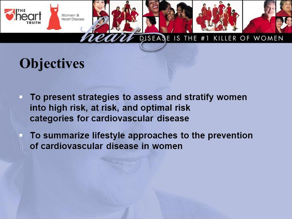 Objectives  To present strategies to assess and stratify women into high risk, at risk, and optimal risk categories for cardiovascular disease  To summarize lifestyle approaches to the prevention of cardiovascular disease in women
