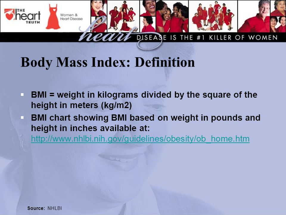 Body Mass Index: Definition  BMI = weight in kilograms divided by the square of the height in meters (kg/m2)  BMI chart showing BMI based on weight in pounds and height in inches available at: http://www.nhlbi.nih.gov/guidelines/obesity/ob_home.htm http://www.nhlbi.nih.gov/guidelines/obesity/ob_home.htm Source: NHLBI
