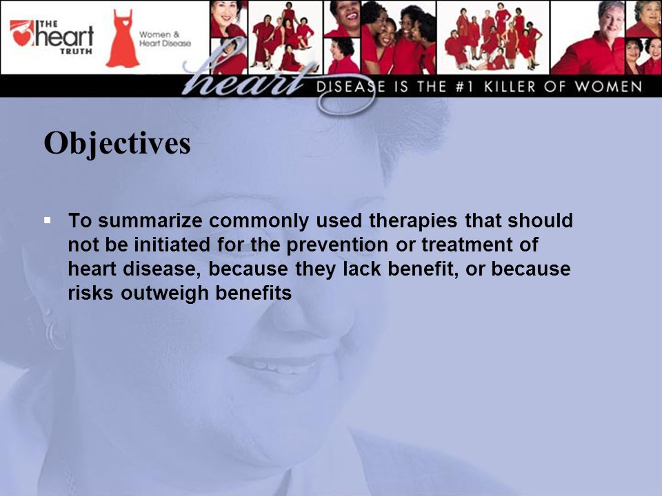 Objectives  To summarize commonly used therapies that should not be initiated for the prevention or treatment of heart disease, because they lack benefit, or because risks outweigh benefits