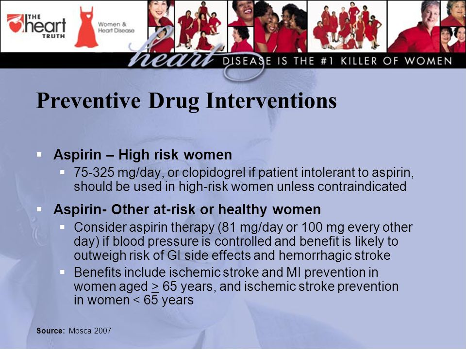 Preventive Drug Interventions  Aspirin – High risk women  75-325 mg/day, or clopidogrel if patient intolerant to aspirin, should be used in high-risk women unless contraindicated  Aspirin- Other at-risk or healthy women  Consider aspirin therapy (81 mg/day or 100 mg every other day) if blood pressure is controlled and benefit is likely to outweigh risk of GI side effects and hemorrhagic stroke  Benefits include ischemic stroke and MI prevention in women aged > 65 years, and ischemic stroke prevention in women < 65 years Source: Mosca 2007