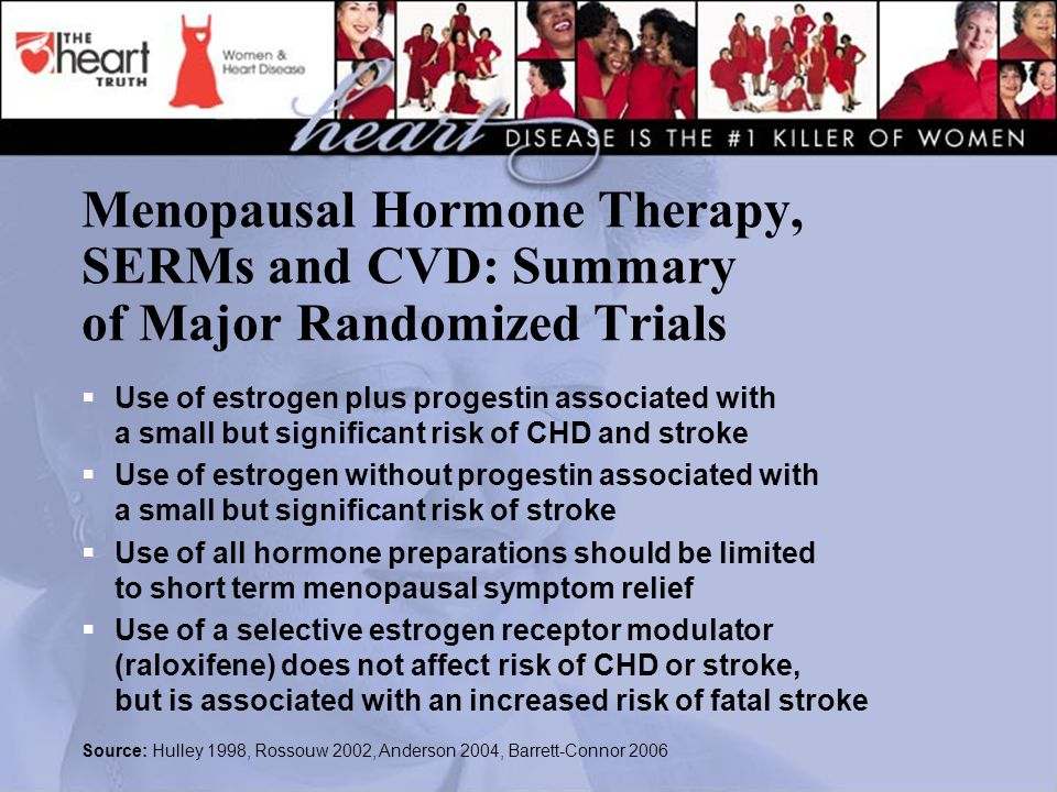 Menopausal Hormone Therapy, SERMs and CVD: Summary of Major Randomized Trials  Use of estrogen plus progestin associated with a small but significant risk of CHD and stroke  Use of estrogen without progestin associated with a small but significant risk of stroke  Use of all hormone preparations should be limited to short term menopausal symptom relief  Use of a selective estrogen receptor modulator (raloxifene) does not affect risk of CHD or stroke, but is associated with an increased risk of fatal stroke Source: Hulley 1998, Rossouw 2002, Anderson 2004, Barrett-Connor 2006