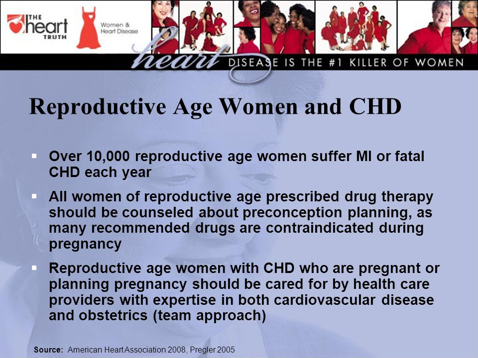 Reproductive Age Women and CHD  Over 10,000 reproductive age women suffer MI or fatal CHD each year  All women of reproductive age prescribed drug therapy should be counseled about preconception planning, as many recommended drugs are contraindicated during pregnancy  Reproductive age women with CHD who are pregnant or planning pregnancy should be cared for by health care providers with expertise in both cardiovascular disease and obstetrics (team approach) Source: American Heart Association 2008, Pregler 2005