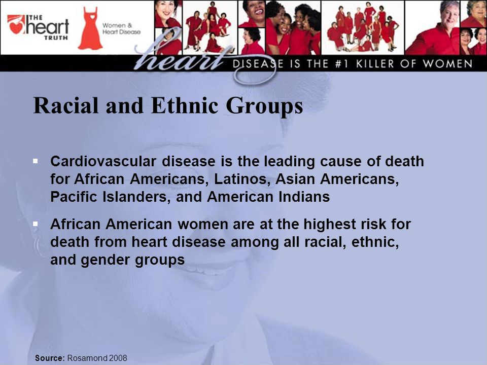 Racial and Ethnic Groups  Cardiovascular disease is the leading cause of death for African Americans, Latinos, Asian Americans, Pacific Islanders, and American Indians  African American women are at the highest risk for death from heart disease among all racial, ethnic, and gender groups Source: Rosamond 2008