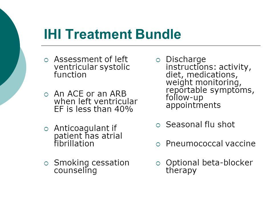 IHI Treatment Bundle  Assessment of left ventricular systolic function  An ACE or an ARB when left ventricular EF is less than 40%  Anticoagulant if patient has atrial fibrillation  Smoking cessation counseling  Discharge instructions: activity, diet, medications, weight monitoring, reportable symptoms, follow-up appointments  Seasonal flu shot  Pneumococcal vaccine  Optional beta-blocker therapy