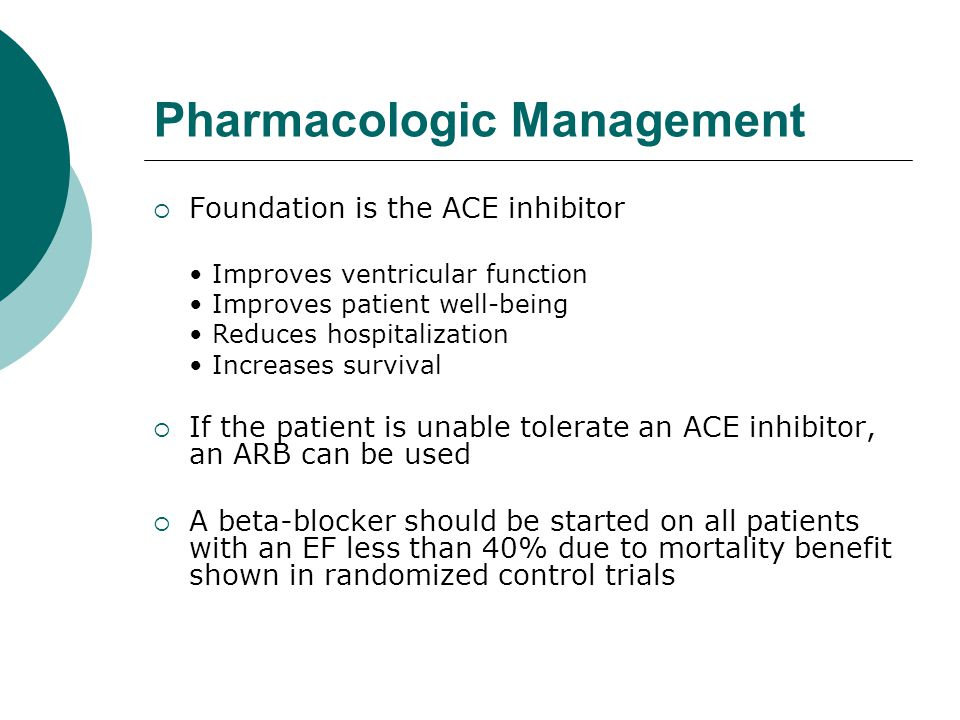 Pharmacologic Management  Foundation is the ACE inhibitor Improves ventricular function Improves patient well-being Reduces hospitalization Increases
