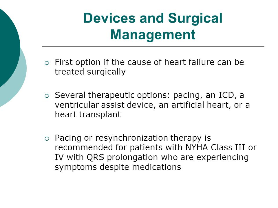 Devices and Surgical Management  First option if the cause of heart failure can be treated surgically  Several therapeutic options: pacing, an ICD, a ventricular assist device, an artificial heart, or a heart transplant  Pacing or resynchronization therapy is recommended for patients with NYHA Class III or IV with QRS prolongation who are experiencing symptoms despite medications