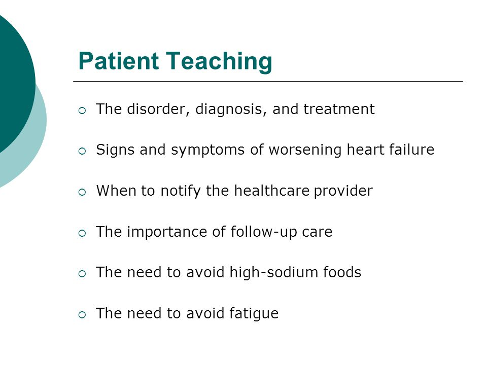 Patient Teaching  The disorder, diagnosis, and treatment  Signs and symptoms of worsening heart failure  When to notify the healthcare provider  The importance of follow-up care  The need to avoid high-sodium foods  The need to avoid fatigue