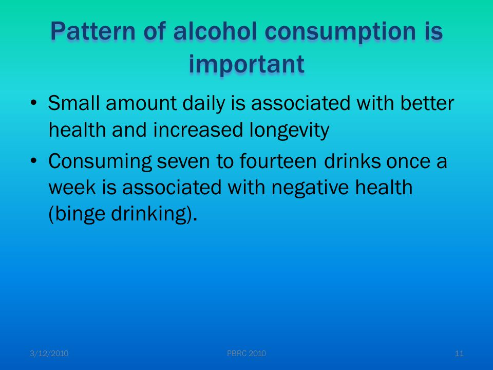 Pattern of alcohol consumption is important Small amount daily is associated with better health and increased longevity Consuming seven to fourteen drinks once a week is associated with negative health (binge drinking).