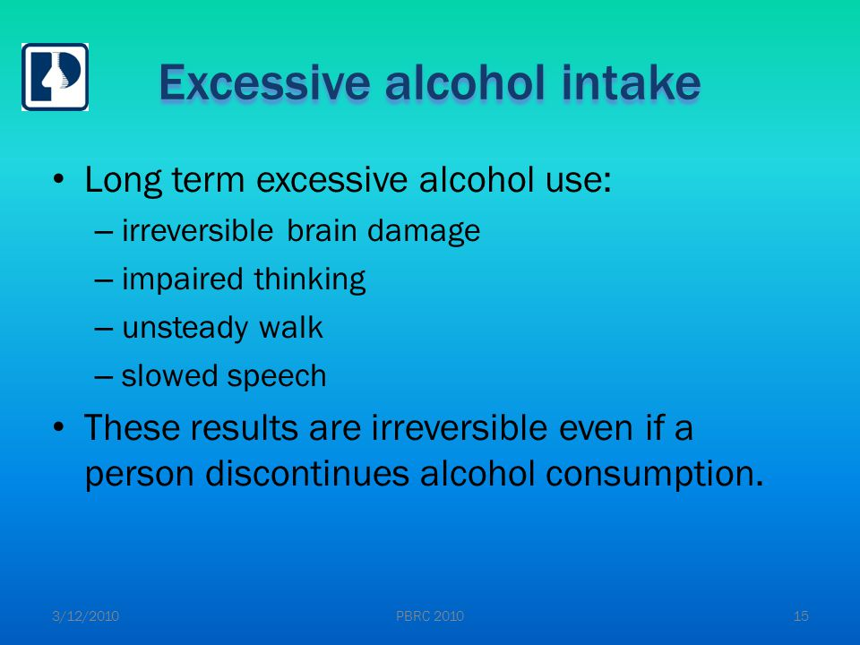 Excessive alcohol intake Long term excessive alcohol use: – irreversible brain damage – impaired thinking – unsteady walk – slowed speech These results are irreversible even if a person discontinues alcohol consumption.