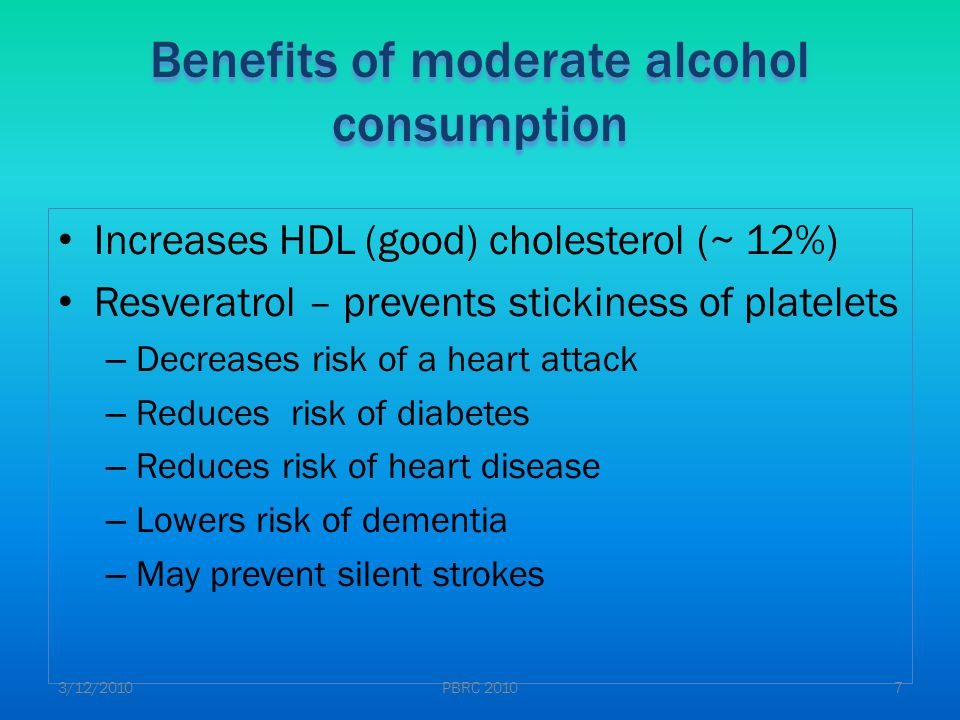 Increases HDL (good) cholesterol (~ 12%) Resveratrol – prevents stickiness of platelets – Decreases risk of a heart attack – Reduces risk of diabetes – Reduces risk of heart disease – Lowers risk of dementia – May prevent silent strokes Benefits of moderate alcohol consumption 3/12/20107PBRC 2010