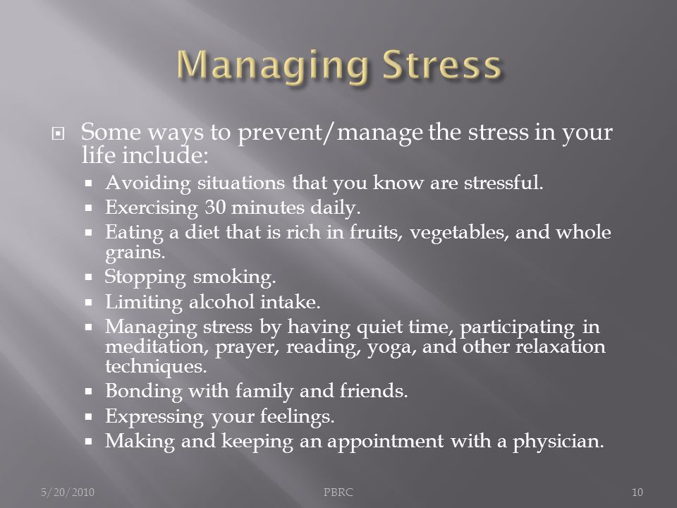  Some ways to prevent/manage the stress in your life include:  Avoiding situations that you know are stressful.