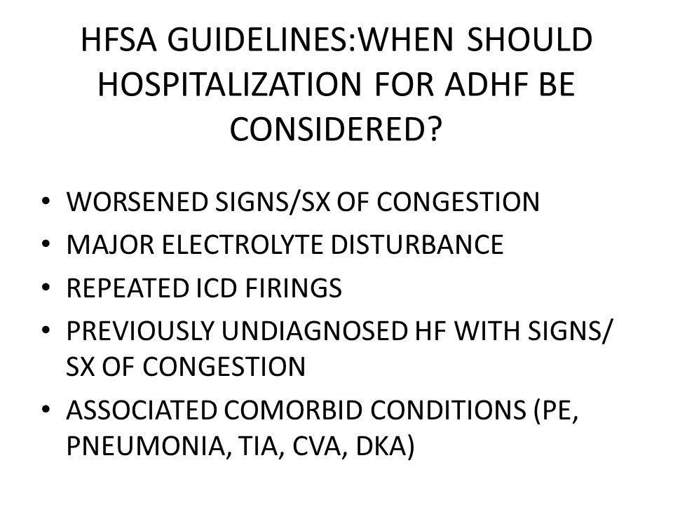HFSA GUIDELINES:WHEN SHOULD HOSPITALIZATION FOR ADHF BE CONSIDERED? WORSENED SIGNS/SX OF CONGESTION MAJOR ELECTROLYTE DISTURBANCE REPEATED ICD FIRINGS