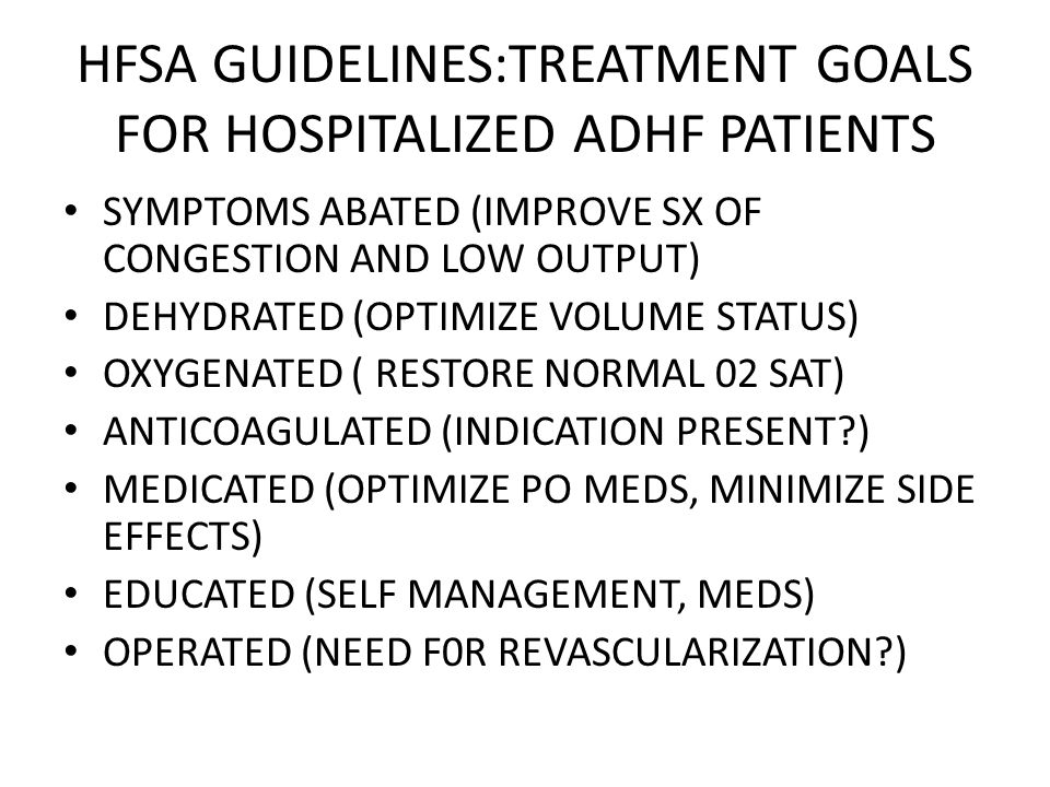 HFSA GUIDELINES:TREATMENT GOALS FOR HOSPITALIZED ADHF PATIENTS SYMPTOMS ABATED (IMPROVE SX OF CONGESTION AND LOW OUTPUT) DEHYDRATED (OPTIMIZE VOLUME S