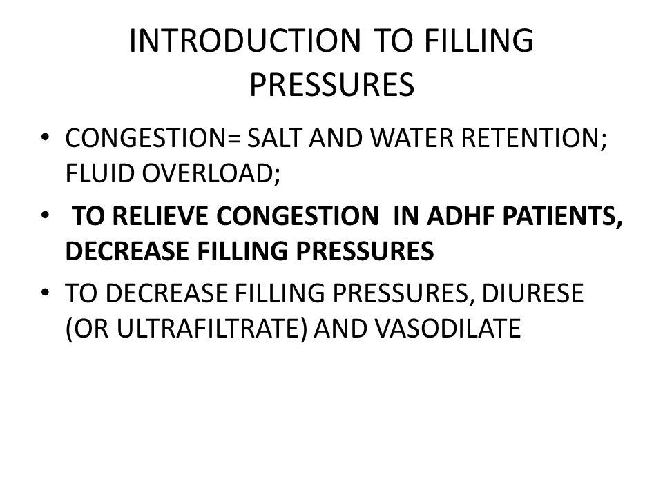 INTRODUCTION TO FILLING PRESSURES CONGESTION= SALT AND WATER RETENTION; FLUID OVERLOAD; TO RELIEVE CONGESTION IN ADHF PATIENTS, DECREASE FILLING PRESS