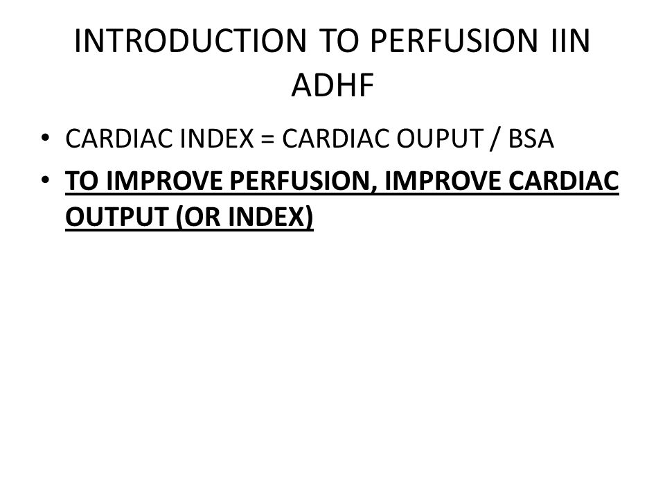 INTRODUCTION TO PERFUSION IIN ADHF CARDIAC INDEX = CARDIAC OUPUT / BSA TO IMPROVE PERFUSION, IMPROVE CARDIAC OUTPUT (OR INDEX)