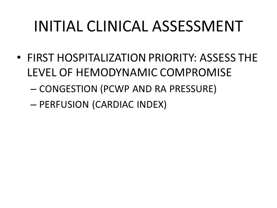 INITIAL CLINICAL ASSESSMENT FIRST HOSPITALIZATION PRIORITY: ASSESS THE LEVEL OF HEMODYNAMIC COMPROMISE – CONGESTION (PCWP AND RA PRESSURE) – PERFUSION