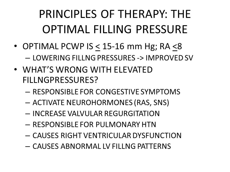 PRINCIPLES OF THERAPY: THE OPTIMAL FILLING PRESSURE OPTIMAL PCWP IS < 15-16 mm Hg; RA <8 – LOWERING FILLNG PRESSURES -> IMPROVED SV WHAT'S WRONG WITH