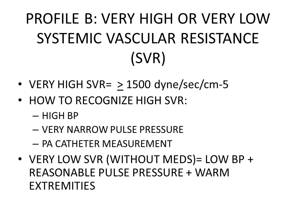 PROFILE B: VERY HIGH OR VERY LOW SYSTEMIC VASCULAR RESISTANCE (SVR) VERY HIGH SVR= > 1500 dyne/sec/cm-5 HOW TO RECOGNIZE HIGH SVR: – HIGH BP – VERY NA