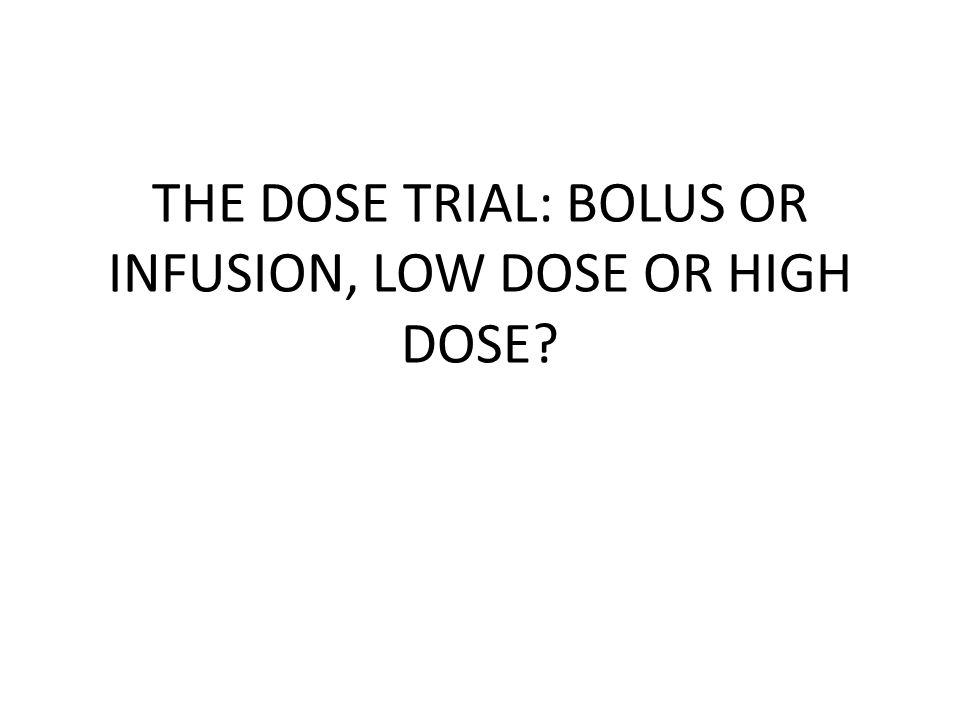 THE DOSE TRIAL: BOLUS OR INFUSION, LOW DOSE OR HIGH DOSE?