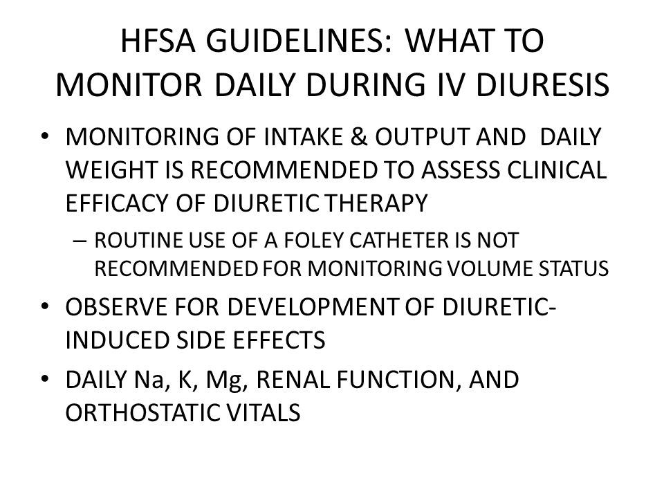 HFSA GUIDELINES: WHAT TO MONITOR DAILY DURING IV DIURESIS MONITORING OF INTAKE & OUTPUT AND DAILY WEIGHT IS RECOMMENDED TO ASSESS CLINICAL EFFICACY OF