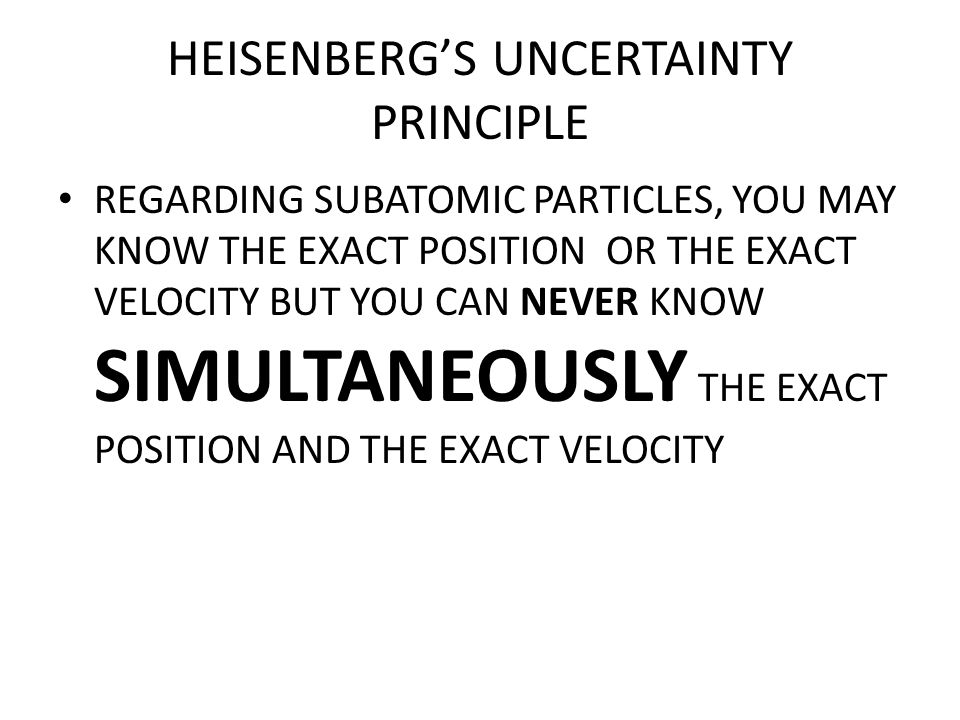 HEISENBERG'S UNCERTAINTY PRINCIPLE REGARDING SUBATOMIC PARTICLES, YOU MAY KNOW THE EXACT POSITION OR THE EXACT VELOCITY BUT YOU CAN NEVER KNOW SIMULTA