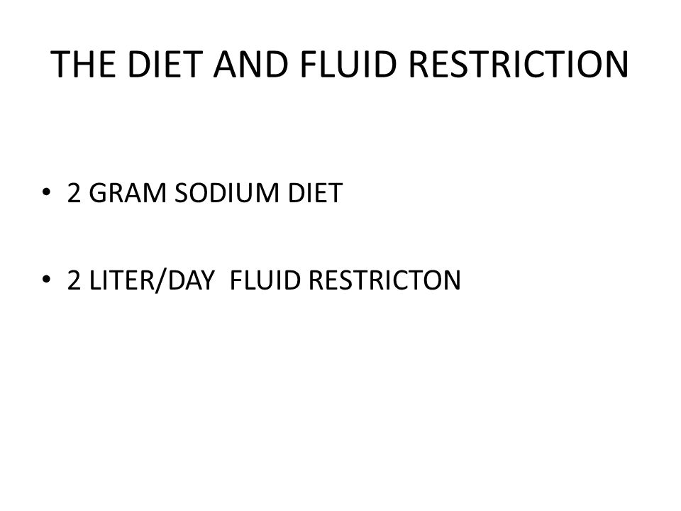 THE DIET AND FLUID RESTRICTION 2 GRAM SODIUM DIET 2 LITER/DAY FLUID RESTRICTON