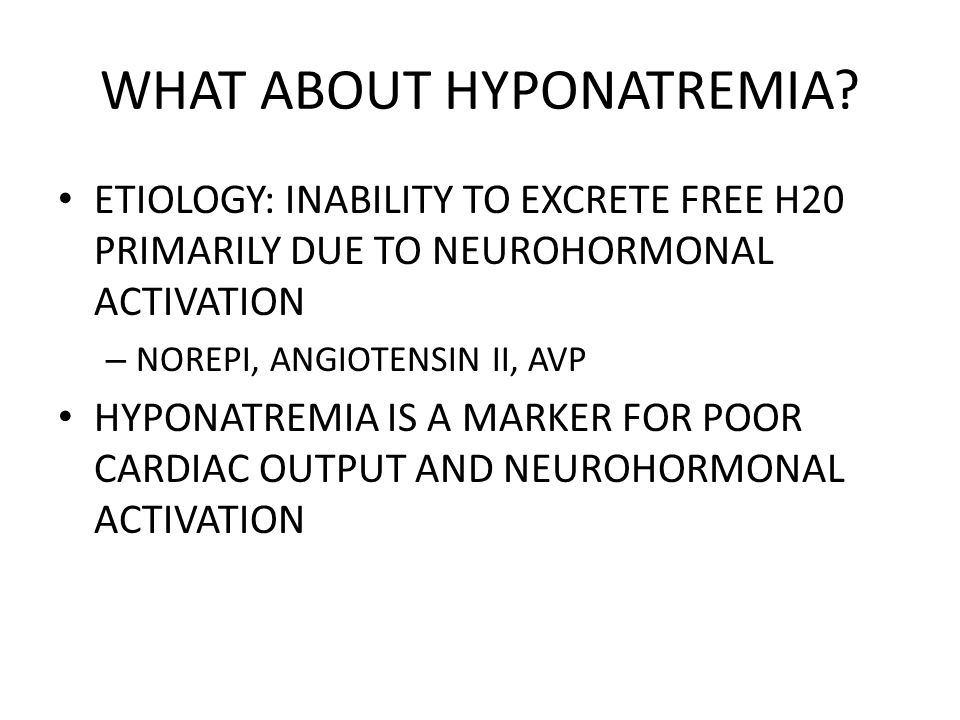 WHAT ABOUT HYPONATREMIA? ETIOLOGY: INABILITY TO EXCRETE FREE H20 PRIMARILY DUE TO NEUROHORMONAL ACTIVATION – NOREPI, ANGIOTENSIN II, AVP HYPONATREMIA
