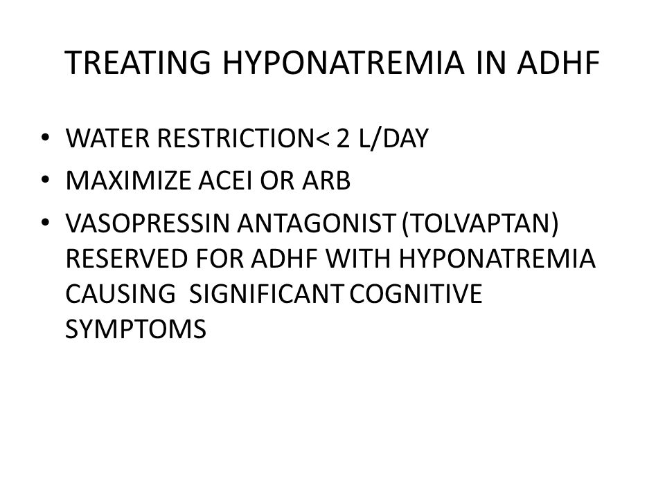 TREATING HYPONATREMIA IN ADHF WATER RESTRICTION< 2 L/DAY MAXIMIZE ACEI OR ARB VASOPRESSIN ANTAGONIST (TOLVAPTAN) RESERVED FOR ADHF WITH HYPONATREMIA C