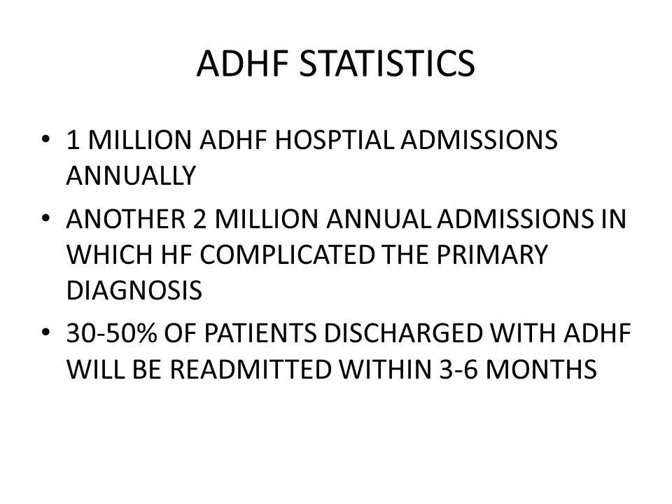 ADHF STATISTICS 1 MILLION ADHF HOSPTIAL ADMISSIONS ANNUALLY ANOTHER 2 MILLION ANNUAL ADMISSIONS IN WHICH HF COMPLICATED THE PRIMARY DIAGNOSIS 30-50% O