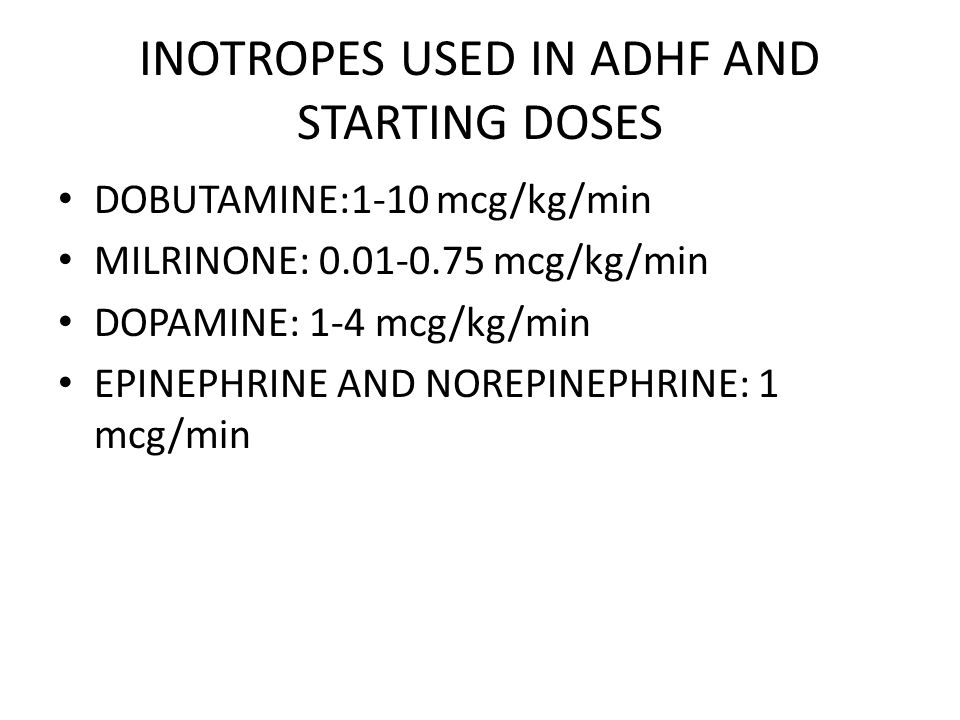 INOTROPES USED IN ADHF AND STARTING DOSES DOBUTAMINE:1-10 mcg/kg/min MILRINONE: 0.01-0.75 mcg/kg/min DOPAMINE: 1-4 mcg/kg/min EPINEPHRINE AND NOREPINE