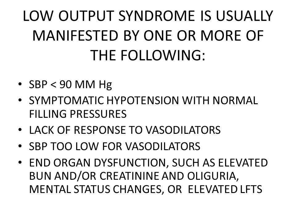 LOW OUTPUT SYNDROME IS USUALLY MANIFESTED BY ONE OR MORE OF THE FOLLOWING: SBP < 90 MM Hg SYMPTOMATIC HYPOTENSION WITH NORMAL FILLING PRESSURES LACK O