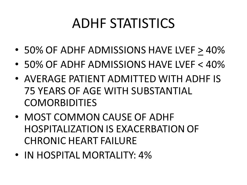 ADHF STATISTICS 50% OF ADHF ADMISSIONS HAVE LVEF > 40% 50% OF ADHF ADMISSIONS HAVE LVEF < 40% AVERAGE PATIENT ADMITTED WITH ADHF IS 75 YEARS OF AGE WITH SUBSTANTIAL COMORBIDITIES MOST COMMON CAUSE OF ADHF HOSPITALIZATION IS EXACERBATION OF CHRONIC HEART FAILURE IN HOSPITAL MORTALITY: 4%