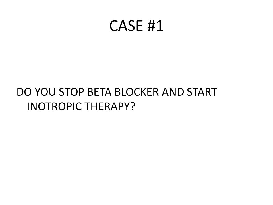 CASE #1 DO YOU STOP BETA BLOCKER AND START INOTROPIC THERAPY?