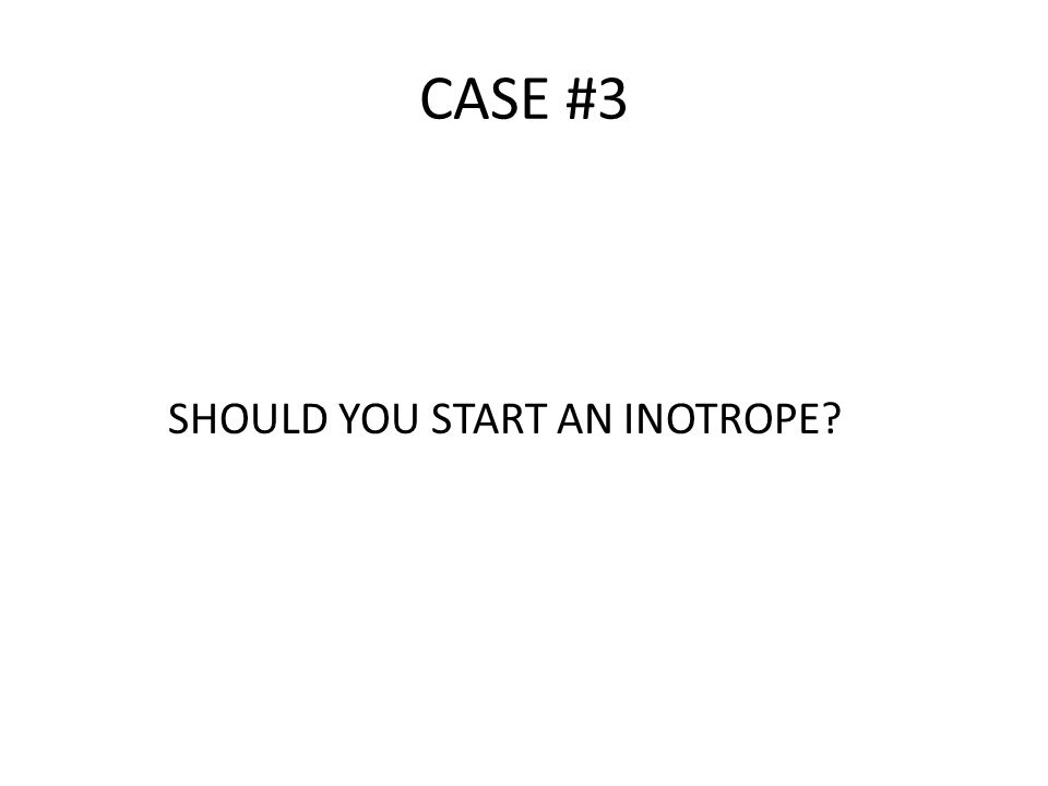 CASE #3 SHOULD YOU START AN INOTROPE?