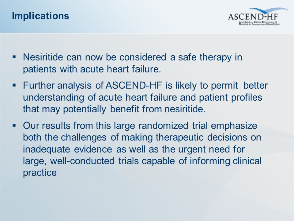Implications  Nesiritide can now be considered a safe therapy in patients with acute heart failure.  Further analysis of ASCEND-HF is likely to perm