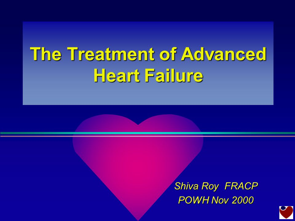 The Treatment of Advanced Heart Failure Shiva Roy FRACP POWH Nov 2000