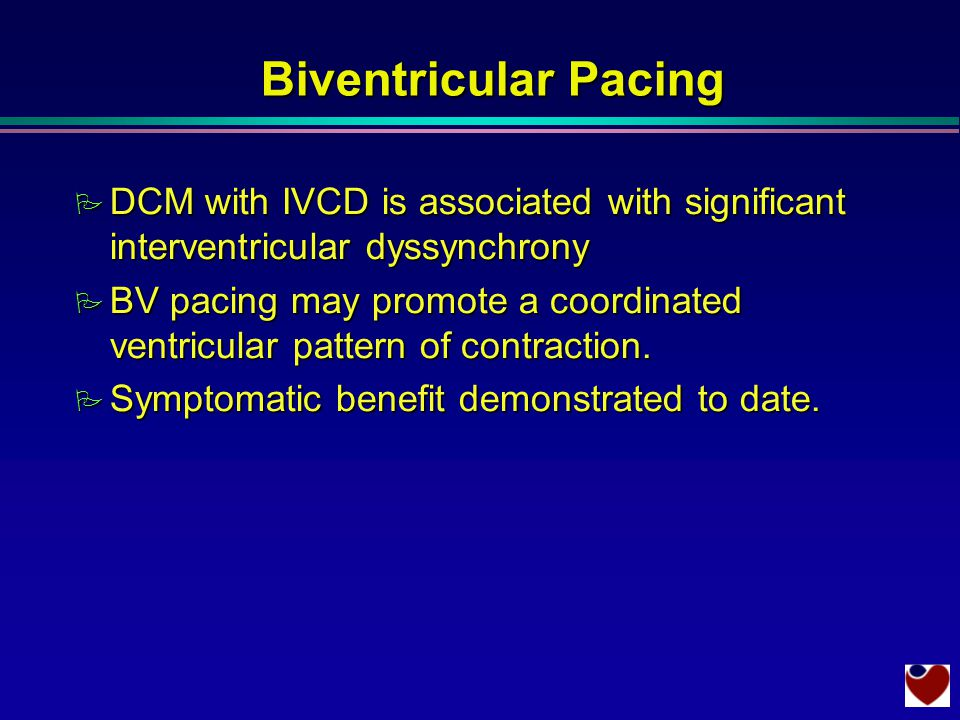Biventricular Pacing P DCM with IVCD is associated with significant interventricular dyssynchrony P BV pacing may promote a coordinated ventricular pattern of contraction.