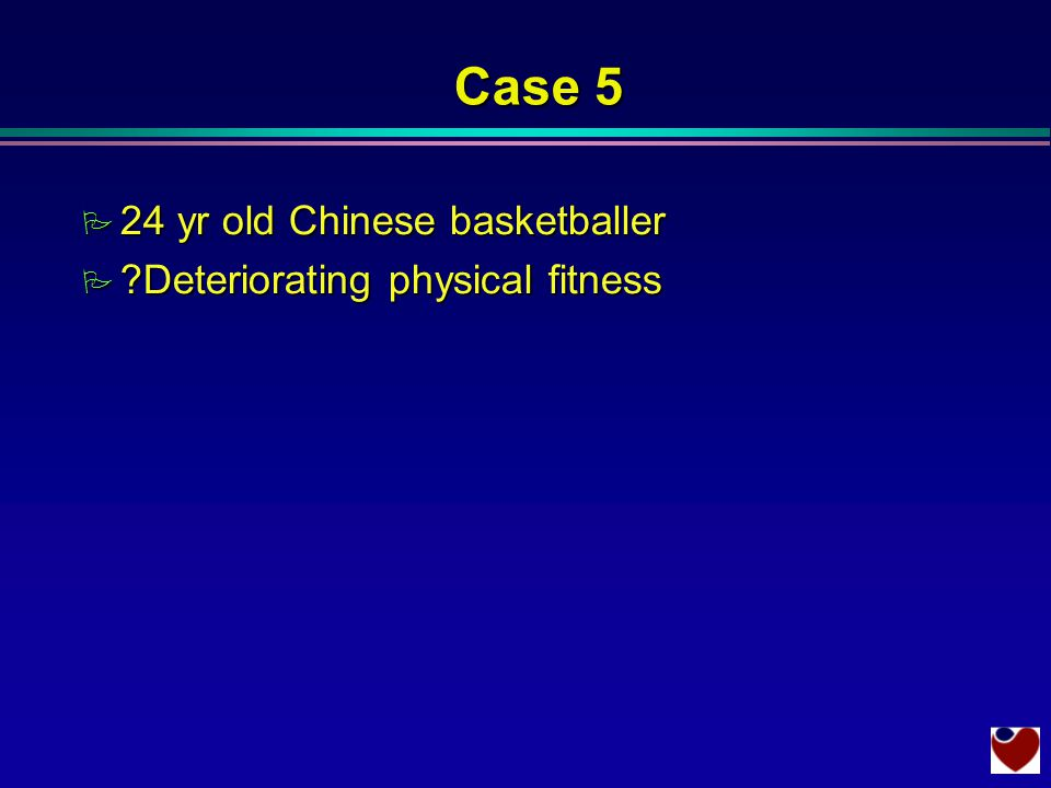 Case 5 P 24 yr old Chinese basketballer P Deteriorating physical fitness