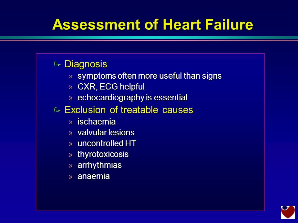 Assessment of Heart Failure P Diagnosis »symptoms often more useful than signs »CXR, ECG helpful »echocardiography is essential P Exclusion of treatable causes »ischaemia »valvular lesions »uncontrolled HT »thyrotoxicosis »arrhythmias »anaemia