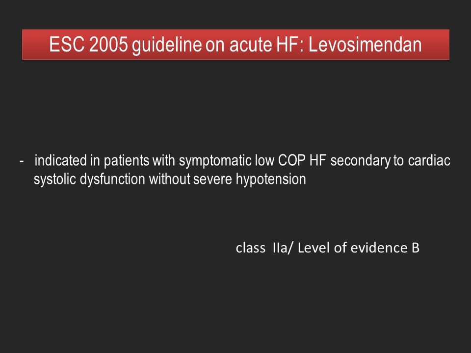 - indicated in patients with symptomatic low COP HF secondary to cardiac systolic dysfunction without severe hypotension ESC 2005 guideline on acute H