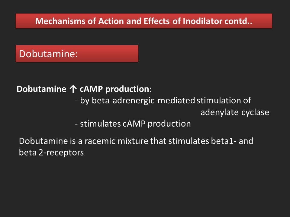 Mechanisms of Action and Effects of Inodilator contd.. Dobutamine ↑ cAMP production: - by beta-adrenergic-mediated stimulation of adenylate cyclase -