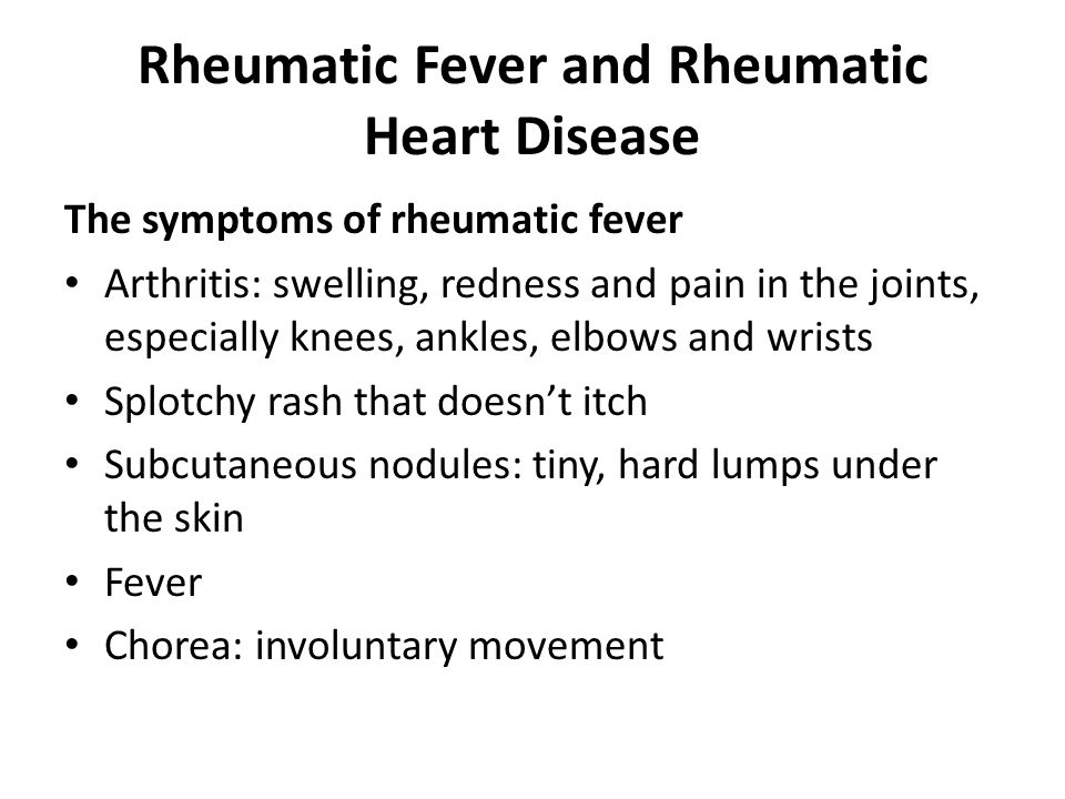 Rheumatic Fever and Rheumatic Heart Disease The symptoms of rheumatic fever Arthritis: swelling, redness and pain in the joints, especially knees, ankles, elbows and wrists Splotchy rash that doesn't itch Subcutaneous nodules: tiny, hard lumps under the skin Fever Chorea: involuntary movement