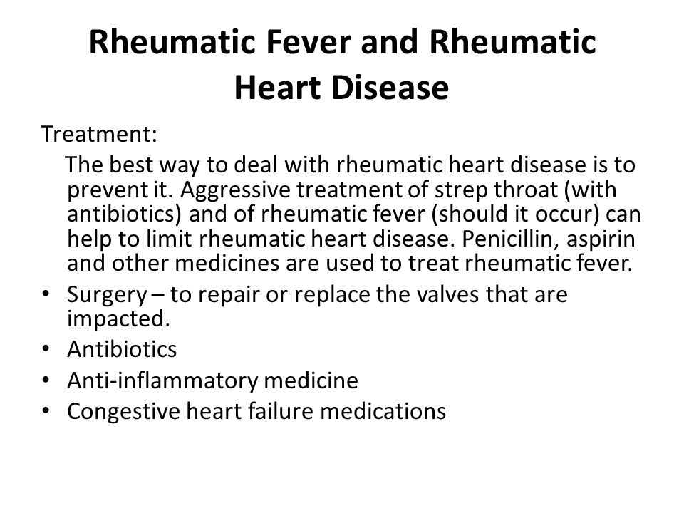 Rheumatic Fever and Rheumatic Heart Disease Treatment: The best way to deal with rheumatic heart disease is to prevent it.