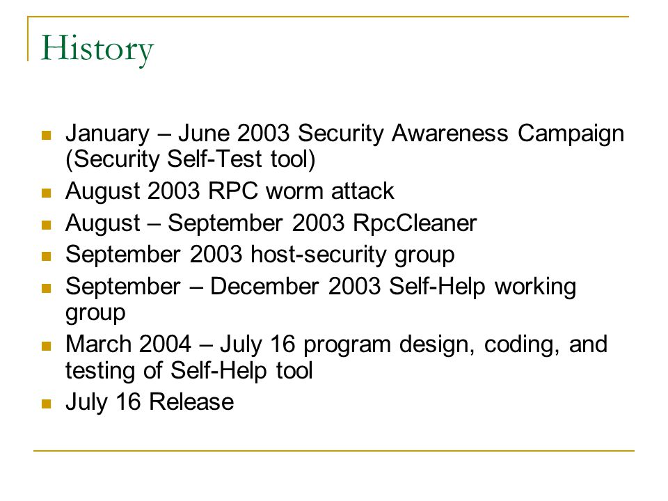 History January – June 2003 Security Awareness Campaign (Security Self-Test tool) August 2003 RPC worm attack August – September 2003 RpcCleaner September 2003 host-security group September – December 2003 Self-Help working group March 2004 – July 16 program design, coding, and testing of Self-Help tool July 16 Release