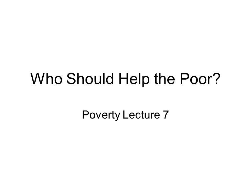 Today's Topic Who Should Help the Poor.Why bother with this topic.