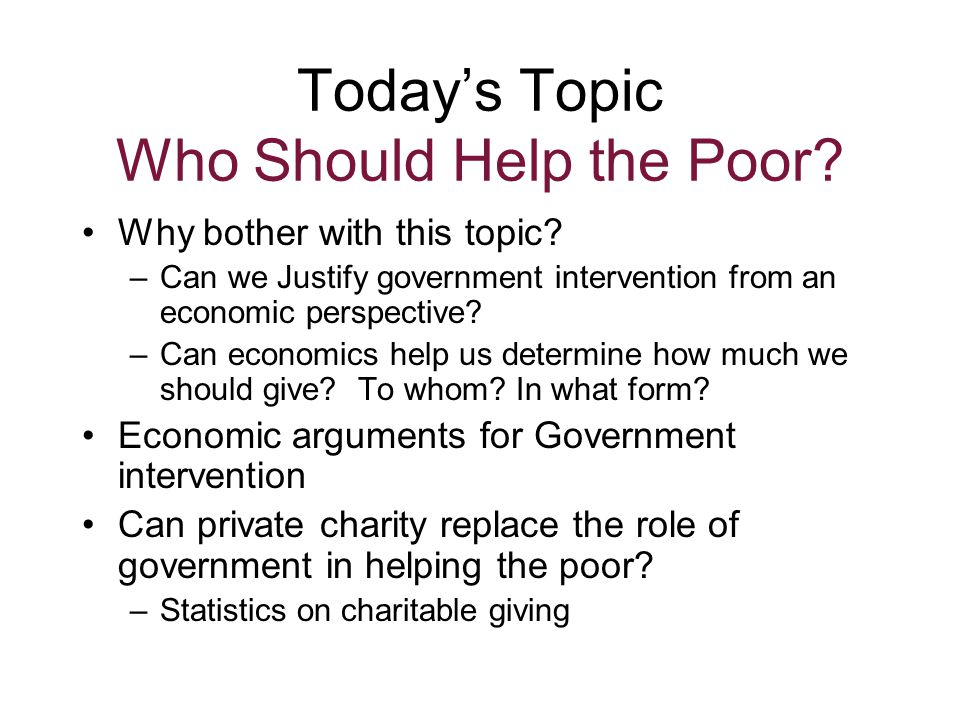 Today's Topic Who Should Help the Poor. Why bother with this topic.