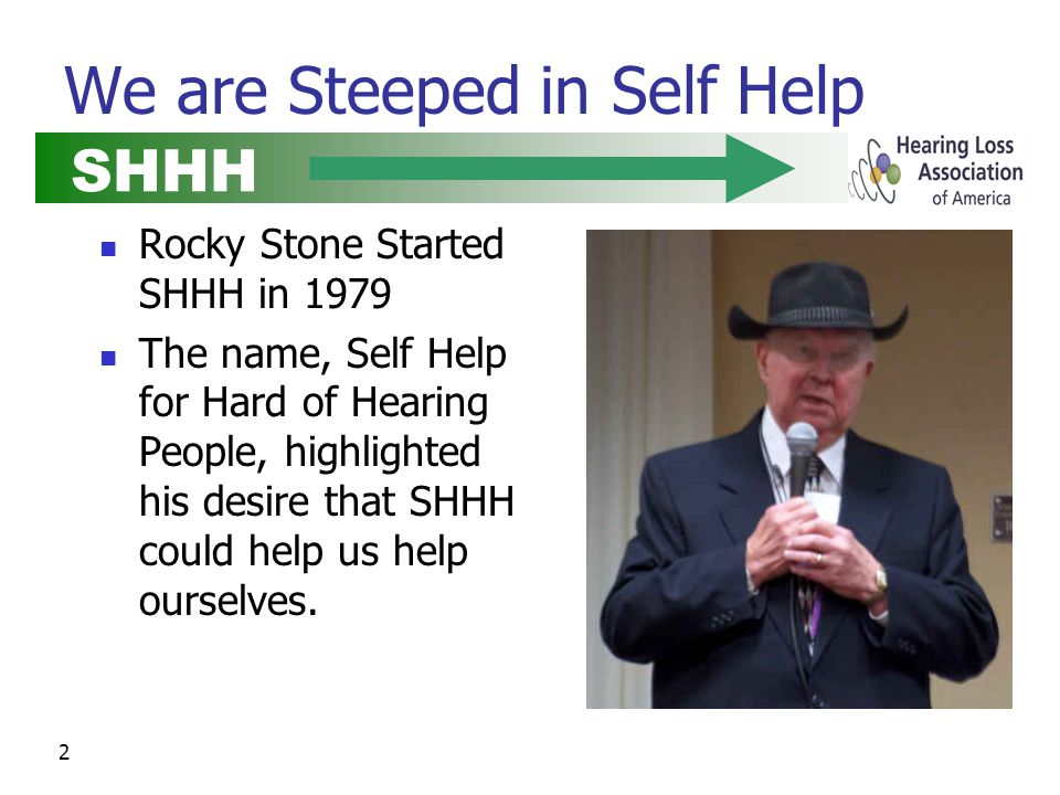 2 We are Steeped in Self Help Rocky Stone Started SHHH in 1979 The name, Self Help for Hard of Hearing People, highlighted his desire that SHHH could help us help ourselves.