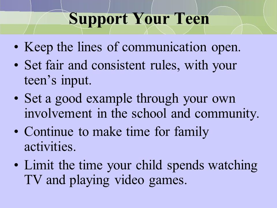 Support Your Teen Keep the lines of communication open. Set fair and consistent rules, with your teen's input. Set a good example through your own inv
