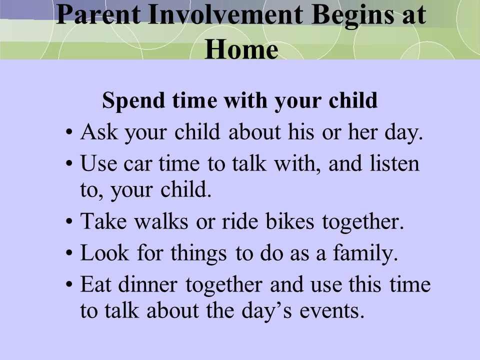 Parent Involvement Begins at Home Spend time with your child Ask your child about his or her day. Use car time to talk with, and listen to, your child