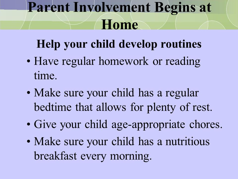 Parent Involvement Begins at Home Help your child develop routines Have regular homework or reading time. Make sure your child has a regular bedtime t